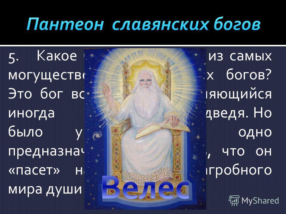 5.Какое божество – одно из самых могущественных славянских богов? Это бог всех зверей, появляющийся иногда в образе медведя. Но было у него ещё одно предназначение. Считалось, что он «пасет» на пастбищах загробного мира души мёртвых.