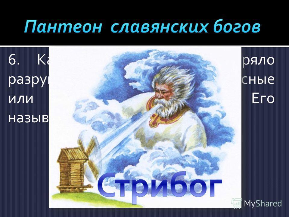 6. Какое божество олицетворяло разрушительную стихию, небесные или атмосферные явления? Его называют повелителем ветров.