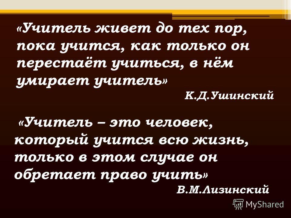«Учитель живет до тех пор, пока учится, как только он перестаёт учиться, в нём умирает учитель» К.Д.Ушинский «Учитель – это человек, который учится всю жизнь, только в этом случае он обретает право учить» В.М.Лизинский