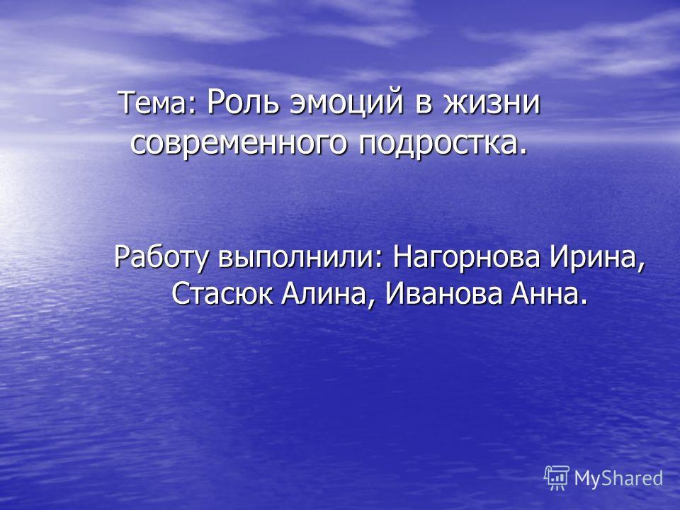 Тема: Роль эмоций в жизни современного подростка. Работу выполнили: Нагорнова Ирина, Стасюк Алина, Иванова Анна.