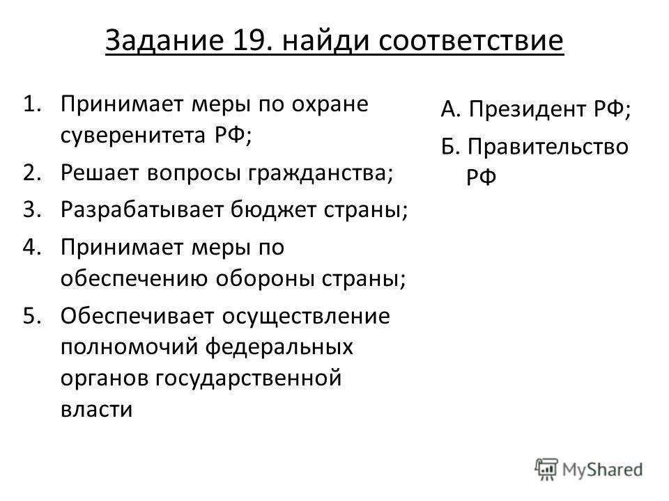 Задание 19. найди соответствие 1.Принимает меры по охране суверенитета РФ; 2.Решает вопросы гражданства; 3.Разрабатывает бюджет страны; 4.Принимает меры по обеспечению обороны страны; 5.Обеспечивает осуществление полномочий федеральных органов госуда