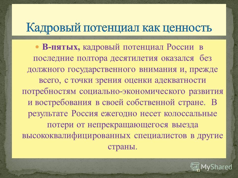 В-пятых, кадровый потенциал России в последние полтора десятилетия оказался без должного государственного внимания и, прежде всего, с точки зрения оценки адекватности потребностям социально-экономического развития и востребования в своей собственной