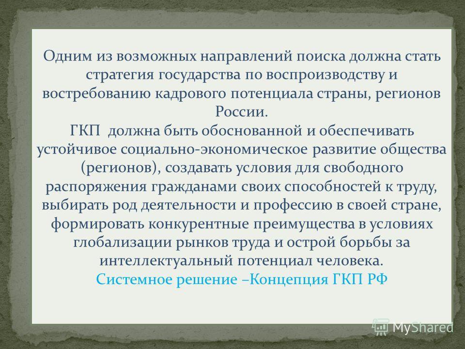 Одним из возможных направлений поиска должна стать стратегия государства по воспроизводству и востребованию кадрового потенциала страны, регионов России. ГКП должна быть обоснованной и обеспечивать устойчивое социально-экономическое развитие общества