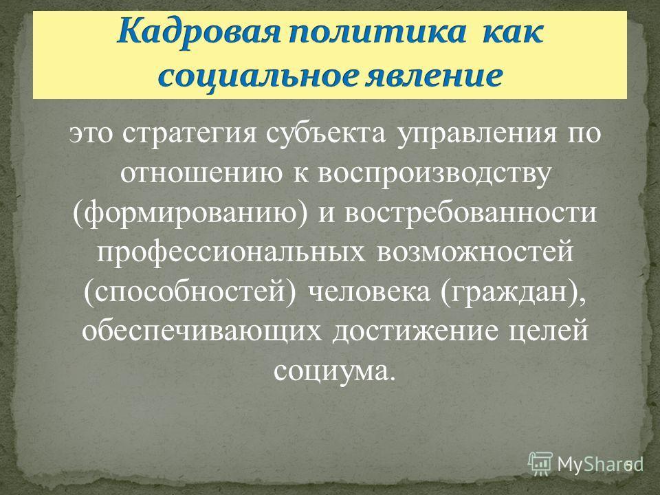 5 это стратегия субъекта управления по отношению к воспроизводству (формированию) и востребованности профессиональных возможностей (способностей) человека (граждан), обеспечивающих достижение целей социума.