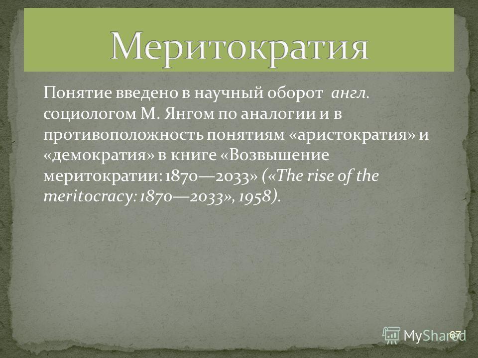 Понятие введено в научный оборот англ. социологом М. Янгом по аналогии и в противоположность понятиям «аристократия» и «демократия» в книге «Возвышение меритократии: 18702033» («The rise of the meritocracy: 18702033», 1958). 67