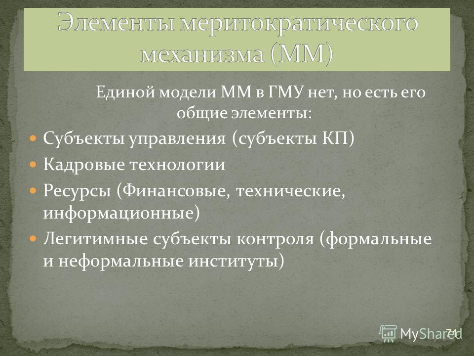 Единой модели ММ в ГМУ нет, но есть его общие элементы: Субъекты управления (субъекты КП) Кадровые технологии Ресурсы (Финансовые, технические, информационные) Легитимные субъекты контроля (формальные и неформальные институты) 71