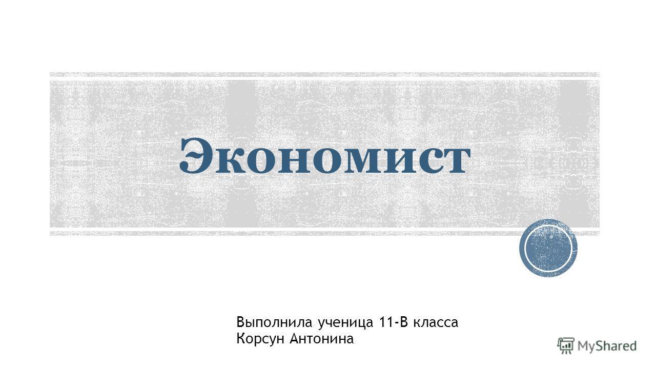Экономист Выполнила ученица 11-В класса Корсун Антонина
