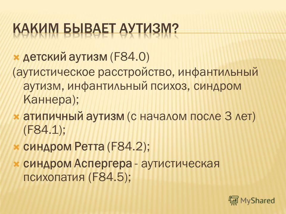 детский аутизм (F84.0) (аутистическое расстройство, инфантильный аутизм, инфантильный психоз, синдром Каннера); атипичный аутизм (с началом после 3 лет) (F84.1); синдром Ретта (F84.2); синдром Аспергера - аутистическая психопатия (F84.5);