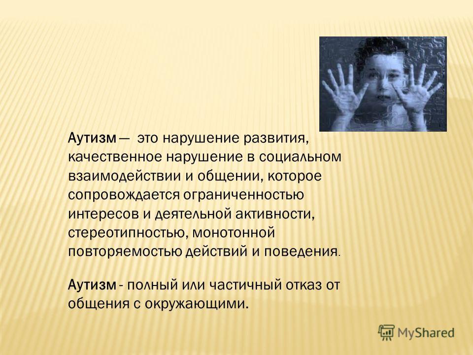 Аутизм это нарушение развития, качественное нарушение в социальном взаимодействии и общении, которое сопровождается ограниченностью интересов и деятельной активности, стереотипностью, монотонной повторяемостью действий и поведения. Аутизм - полный ил
