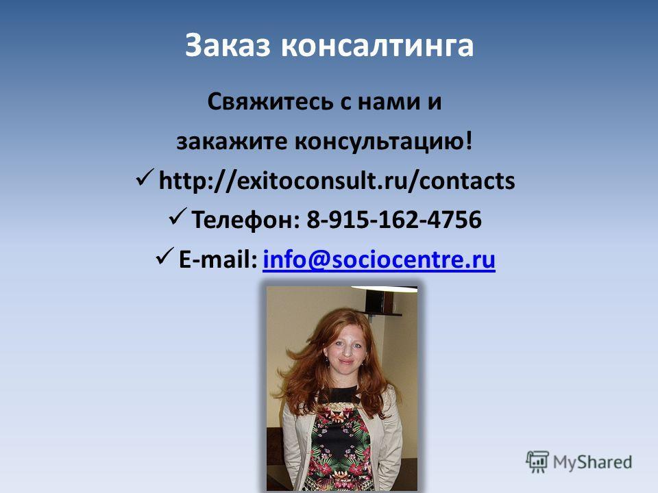 Заказ консалтинга Свяжитесь с нами и закажите консультацию! http://exitoconsult.ru/contacts Телефон: 8-915-162-4756 E-mail: info@sociocentre.ruinfo@sociocentre.ru