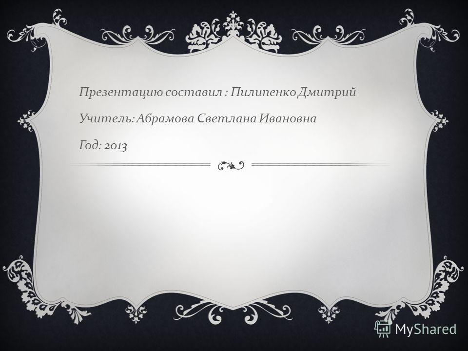 Презентацию составил : Пилипенко Дмитрий Учитель : Абрамова Светлана Ивановна Год : 2013