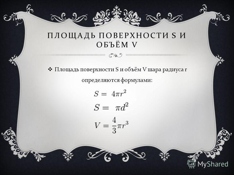 ПЛОЩАДЬ ПОВЕРХНОСТИ S И ОБЪЁМ V Площадь поверхности S и объём V шара радиуса r определяются формулами :