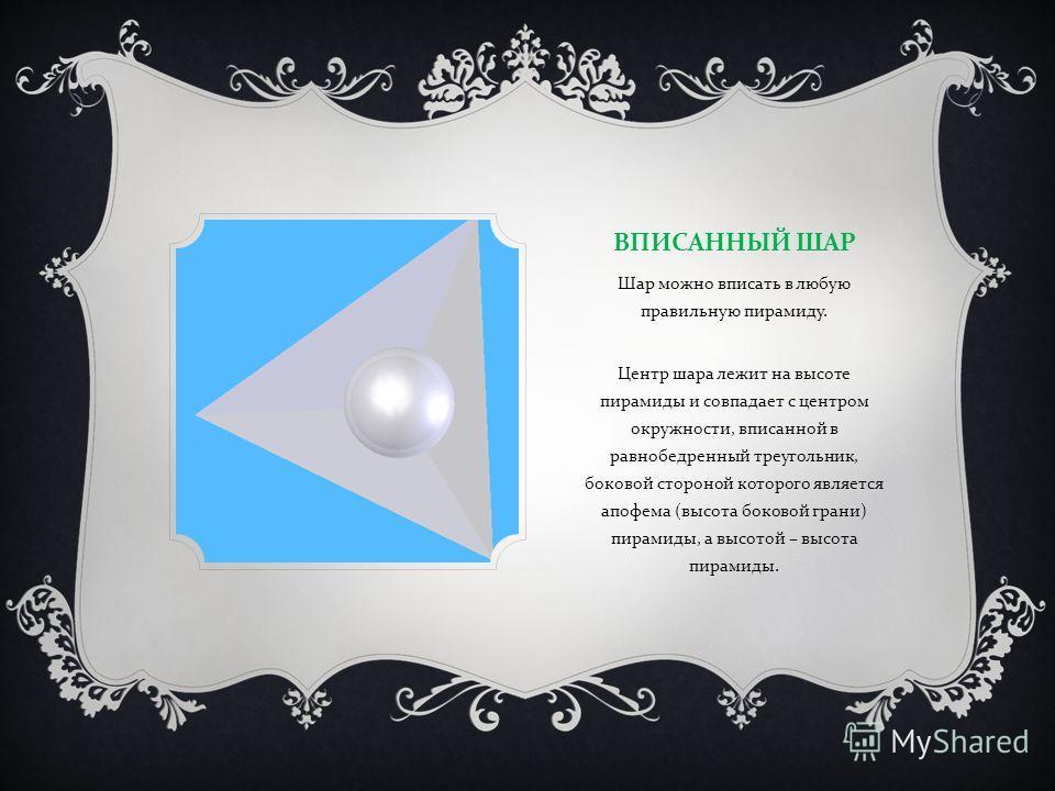 ВПИСАННЫЙ ШАР Шар можно вписать в любую правильную пирамиду. Центр шара лежит на высоте пирамиды и совпадает с центром окружности, вписанной в равнобедренный треугольник, боковой стороной которого является апофема ( высота боковой грани ) пирамиды, а