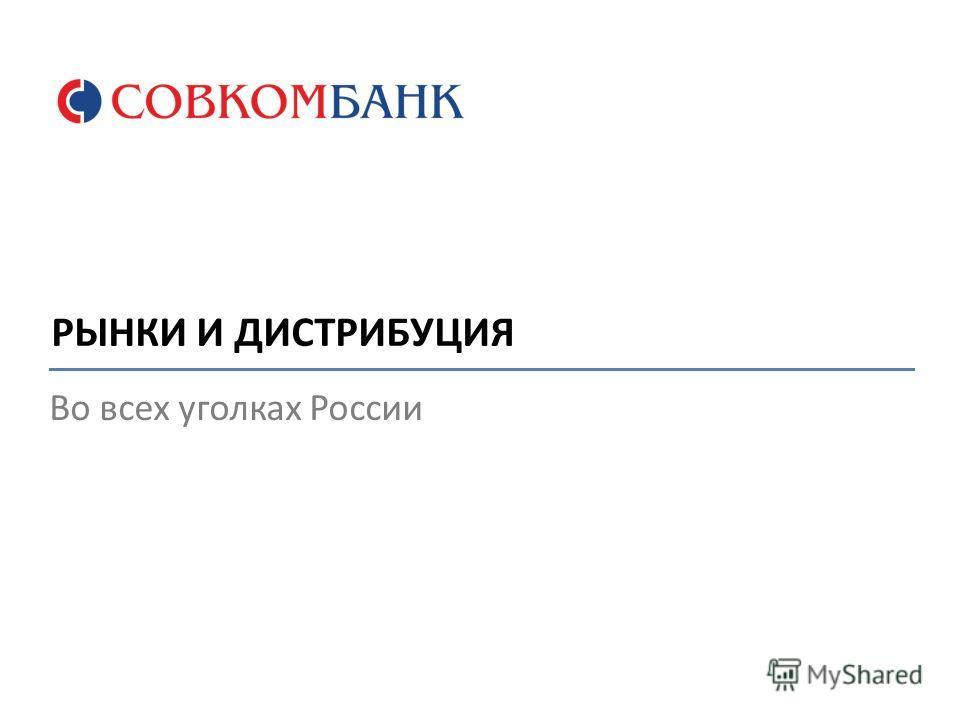 Во всех уголках России РЫНКИ И ДИСТРИБУЦИЯ