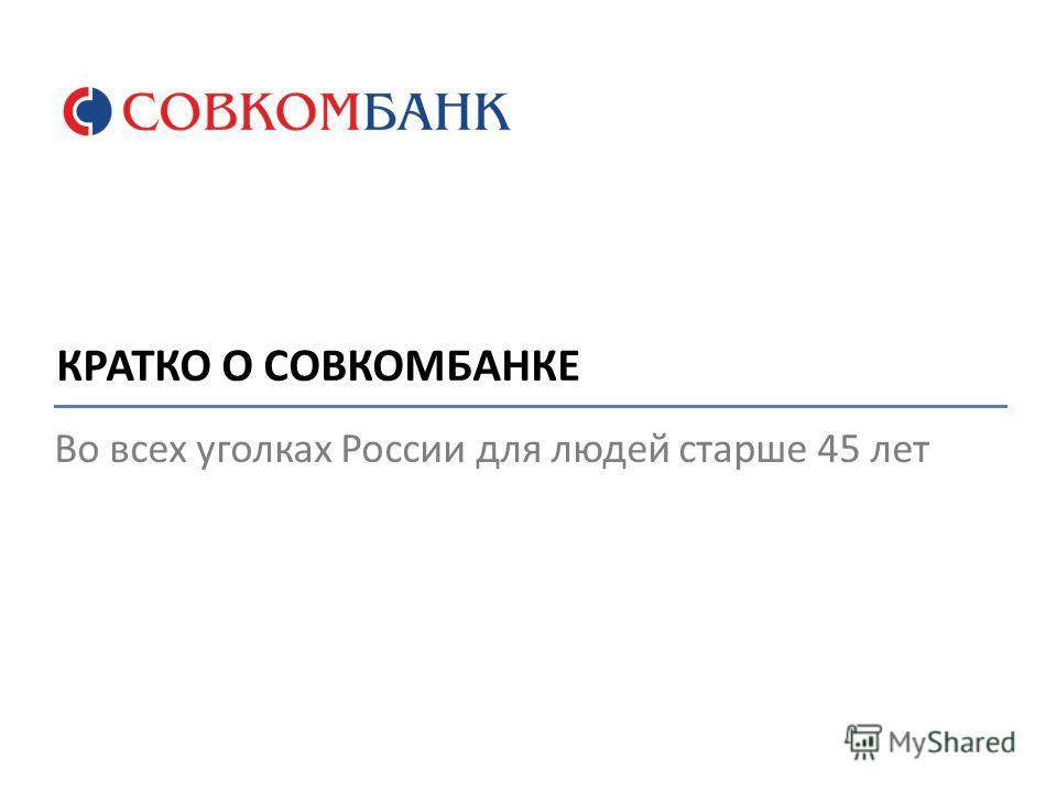Во всех уголках России для людей старше 45 лет КРАТКО О СОВКОМБАНКЕ
