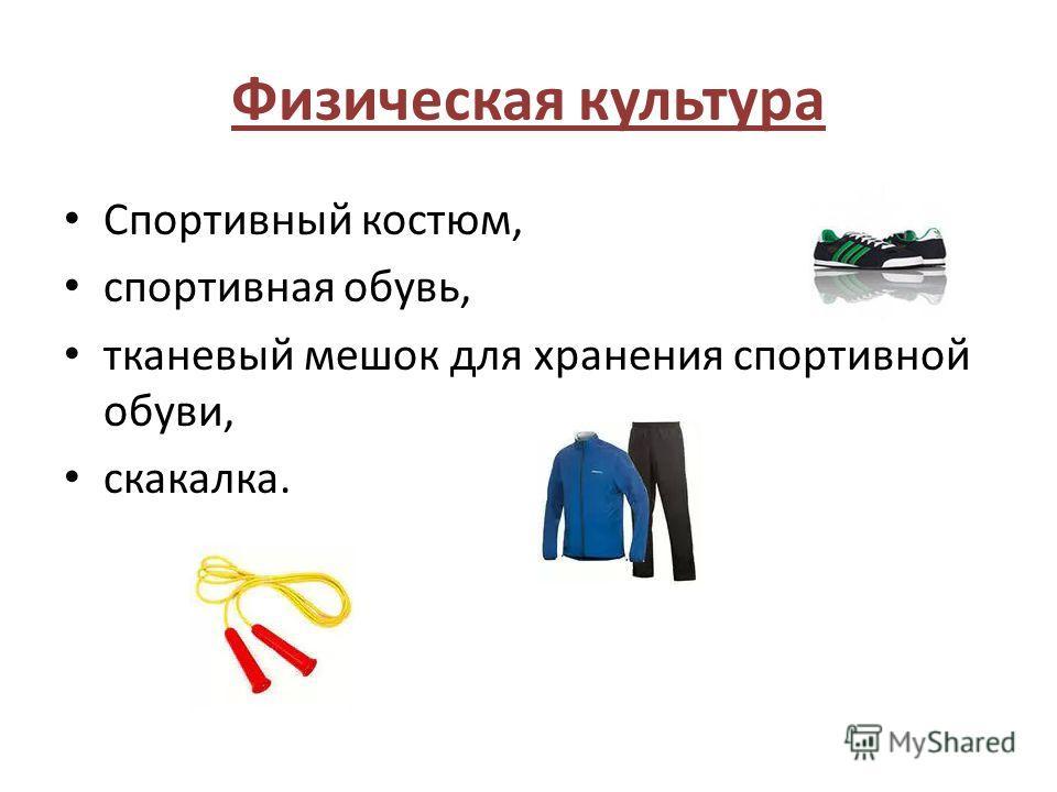Физическая культура Спортивный костюм, спортивная обувь, тканевый мешок для хранения спортивной обуви, скакалка.