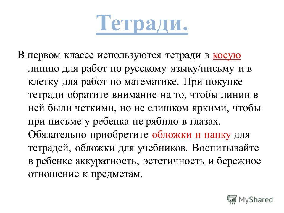 Тетради. В первом классе используются тетради в косую линию для работ по русскому языку/письму и в клетку для работ по математике. При покупке тетради обратите внимание на то, чтобы линии в ней были четкими, но не слишком яркими, чтобы при письме у р