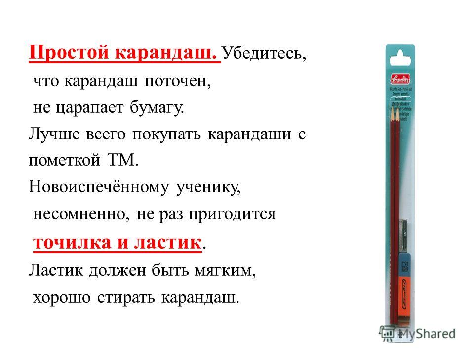 Простой карандаш. Убедитесь, что карандаш поточен, не царапает бумагу. Лучше всего покупать карандаши с пометкой ТМ. Новоиспечённому ученику, несомненно, не раз пригодится точилка и ластик. Ластик должен быть мягким, хорошо стирать карандаш.