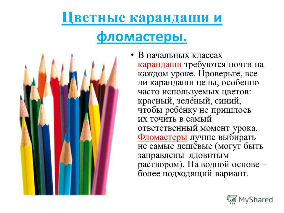 Цветные карандаши и фломастеры. В начальных классах карандаши требуются почти на каждом уроке. Проверьте, все ли карандаши целы, особенно часто используемых цветов: красный, зелёный, синий, чтобы ребёнку не пришлось их точить в самый ответственный мо