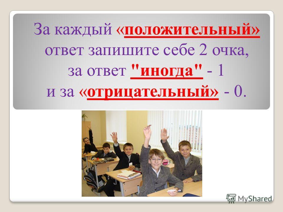За каждый «положительный» ответ запишите себе 2 очка, за ответ иногда - 1 и за «отрицательный» - 0.