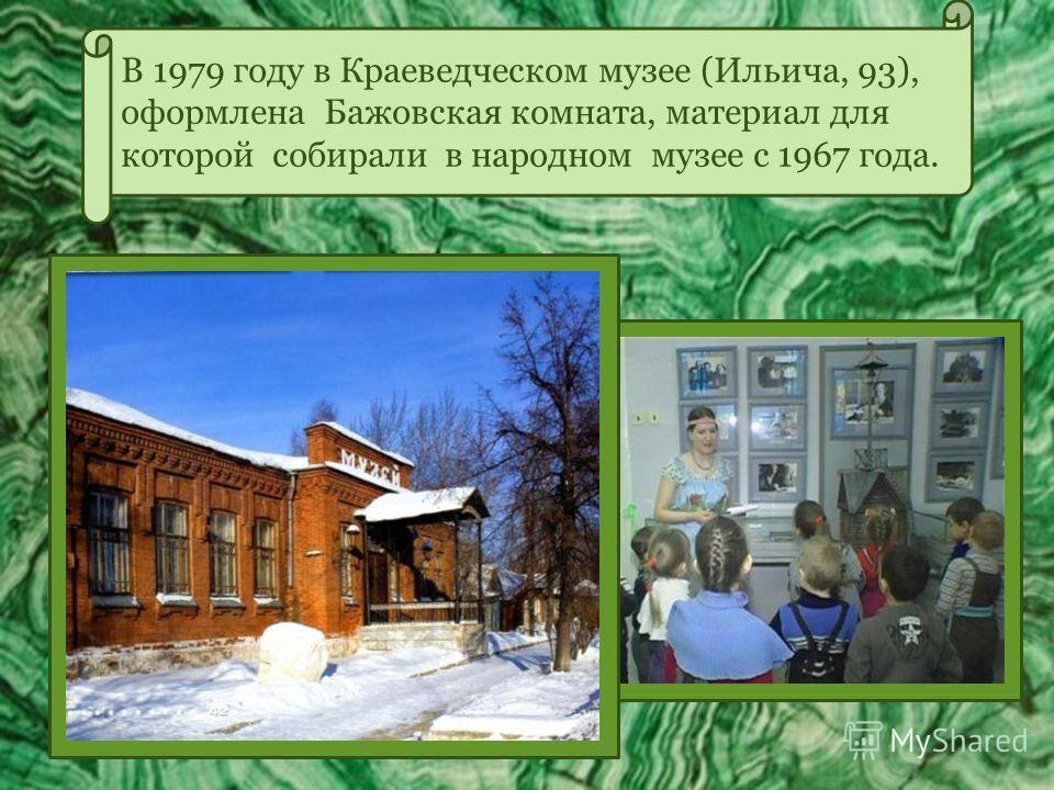 В 1979 году в Краеведческом музее (Ильича, 93), оформлена Бажовская комната, материал для которой собирали в народном музее с 1967 года.