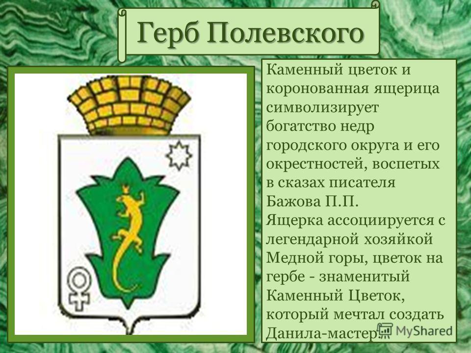 Герб Полевского Каменный цветок и коронованная ящерица символизирует богатство недр городского округа и его окрестностей, воспетых в сказах писателя Бажова П.П. Ящерка ассоциируется с легендарной хозяйкой Медной горы, цветок на гербе - знаменитый Кам