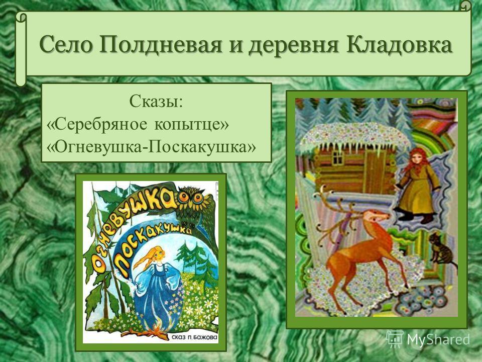 Село Полдневая и деревня Кладовка Сказы: «Серебряное копытце» «Огневушка-Поскакушка»