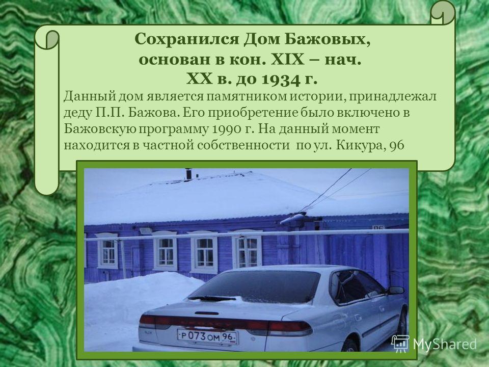 Сохранился Дом Бажовых, основан в кон. XIX – нач. XX в. до 1934 г. Данный дом является памятником истории, принадлежал деду П.П. Бажова. Его приобретение было включено в Бажовскую программу 1990 г. На данный момент находится в частной собственности п