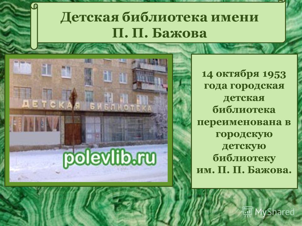 14 октября 1953 года городская детская библиотека переименована в городскую детскую библиотеку им. П. П. Бажова. Детская библиотека имени П. П. Бажова