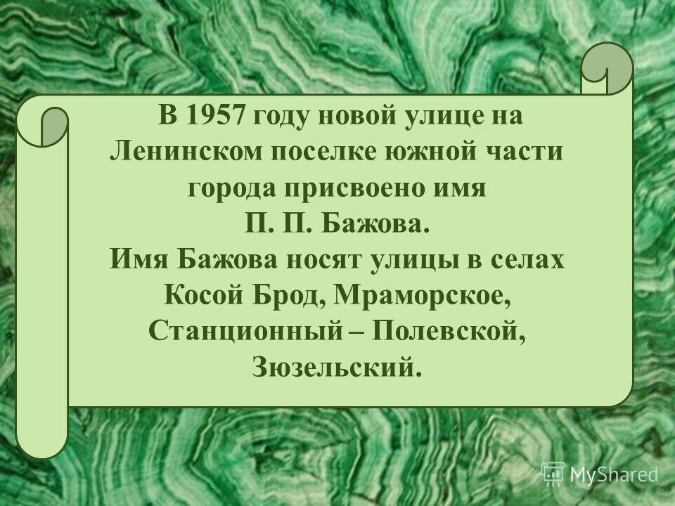 В 1957 году новой улице на Ленинском поселке южной части города присвоено имя П. П. Бажова. Имя Бажова носят улицы в селах Косой Брод, Мраморское, Станционный – Полевской, Зюзельский.