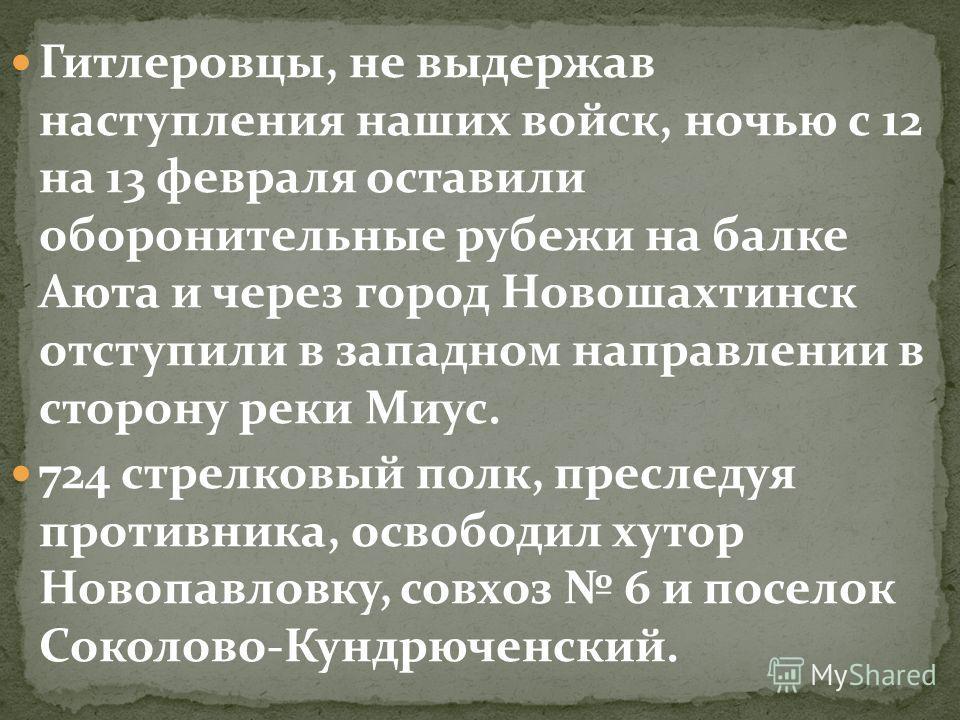 Гитлеровцы, не выдержав наступления наших войск, ночью с 12 на 13 февраля оставили оборонительные рубежи на балке Аюта и через город Новошахтинск отступили в западном направлении в сторону реки Миус. 724 стрелковый полк, преследуя противника, освобод