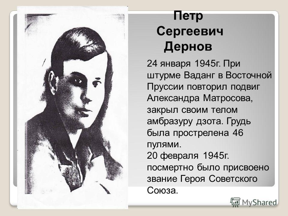 Петр Сергеевич Дернов 24 января 1945г. При штурме Ваданг в Восточной Пруссии повторил подвиг Александра Матросова, закрыл своим телом амбразуру дзота. Грудь была прострелена 46 пулями. 20 февраля 1945г. посмертно было присвоено звание Героя Советског