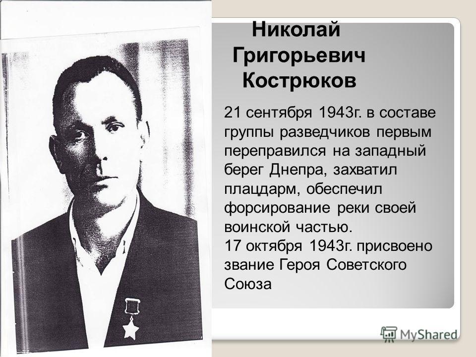 Николай Григорьевич Кострюков 21 сентября 1943г. в составе группы разведчиков первым переправился на западный берег Днепра, захватил плацдарм, обеспечил форсирование реки своей воинской частью. 17 октября 1943г. присвоено звание Героя Советского Союз