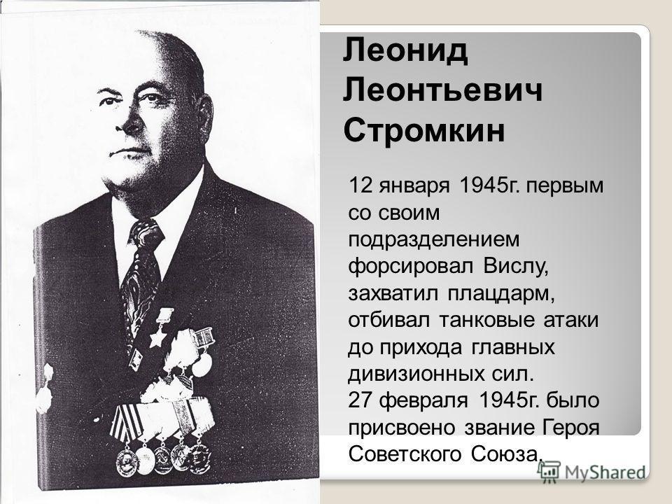 Леонид Леонтьевич Стромкин 12 января 1945г. первым со своим подразделением форсировал Вислу, захватил плацдарм, отбивал танковые атаки до прихода главных дивизионных сил. 27 февраля 1945г. было присвоено звание Героя Советского Союза.