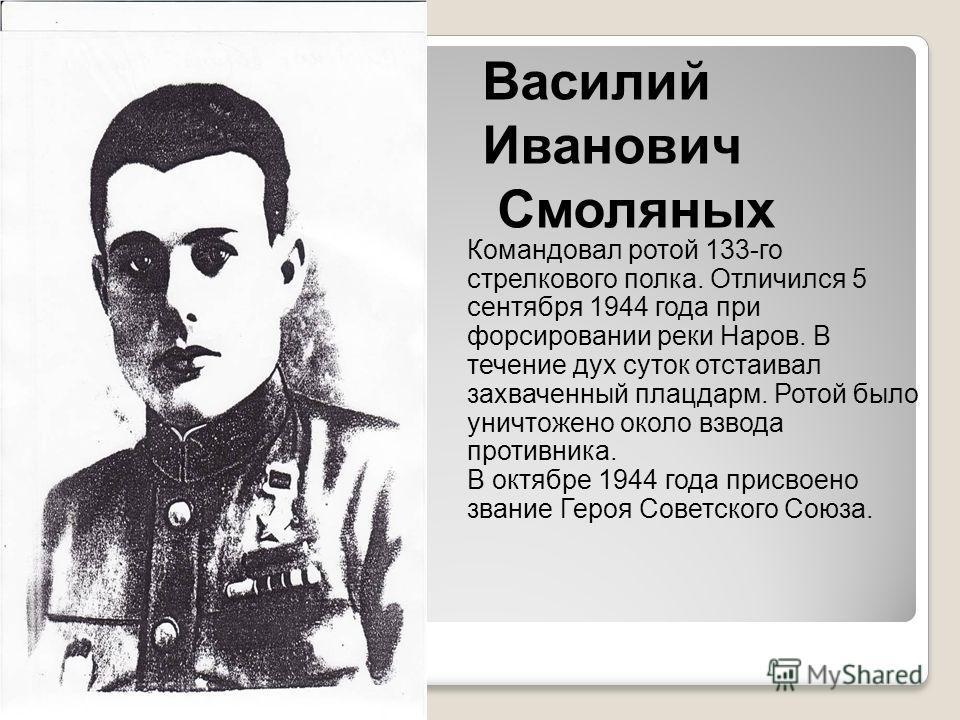 Василий Иванович Смоляных Командовал ротой 133-го стрелкового полка. Отличился 5 сентября 1944 года при форсировании реки Наров. В течение дух суток отстаивал захваченный плацдарм. Ротой было уничтожено около взвода противника. В октябре 1944 года пр