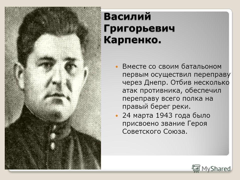 Василий Григорьевич Карпенко. Вместе со своим батальоном первым осуществил переправу через Днепр. Отбив несколько атак противника, обеспечил переправу всего полка на правый берег реки. 24 марта 1943 года было присвоено звание Героя Советского Союза.