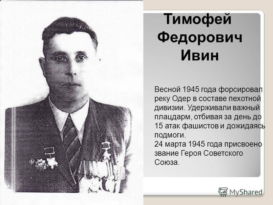 Тимофей Федорович Ивин Весной 1945 года форсировал реку Одер в составе пехотной дивизии. Удерживали важный плацдарм, отбивая за день до 15 атак фашистов и дожидаясь подмоги. 24 марта 1945 года присвоено звание Героя Советского Союза.