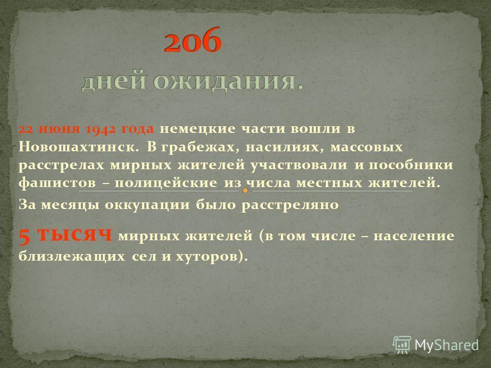 22 июня 1942 года немецкие части вошли в Новошахтинск. В грабежах, насилиях, массовых расстрелах мирных жителей участвовали и пособники фашистов – полицейские из числа местных жителей. За месяцы оккупации было расстреляно 5 тысяч мирных жителей (в то