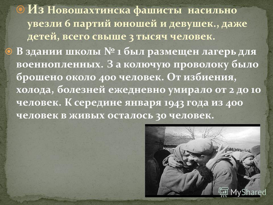 Из Новошахтинска фашисты насильно увезли 6 партий юношей и девушек., даже детей, всего свыше 3 тысяч человек. В здании школы 1 был размещен лагерь для военнопленных. З а колючую проволоку было брошено около 400 человек. От избиения, холода, болезней