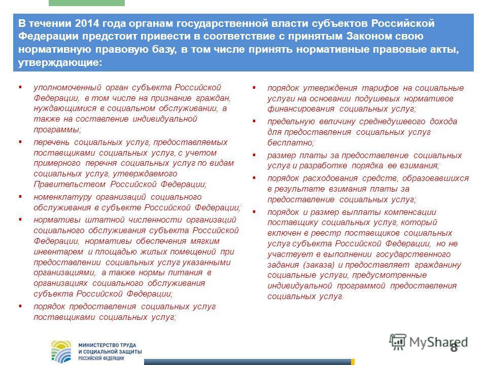 8 В течении 2014 года органам государственной власти субъектов Российской Федерации предстоит привести в соответствие с принятым Законом свою нормативную правовую базу, в том числе принять нормативные правовые акты, утверждающие: уполномоченный орган