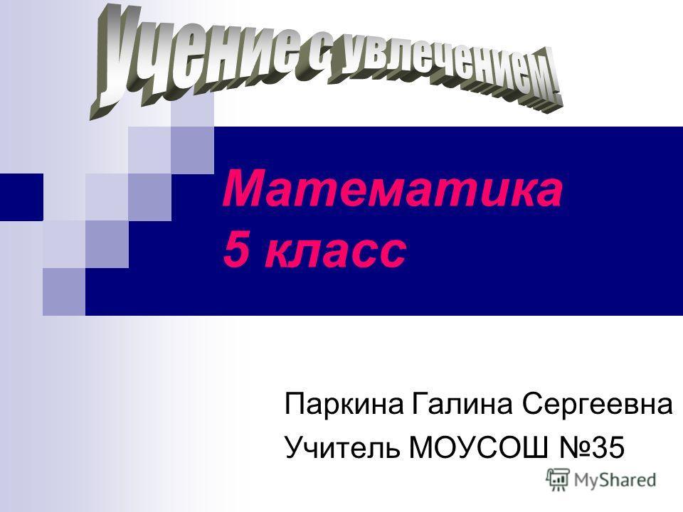 Математика 5 класс Паркина Галина Сергеевна Учитель МОУСОШ 35