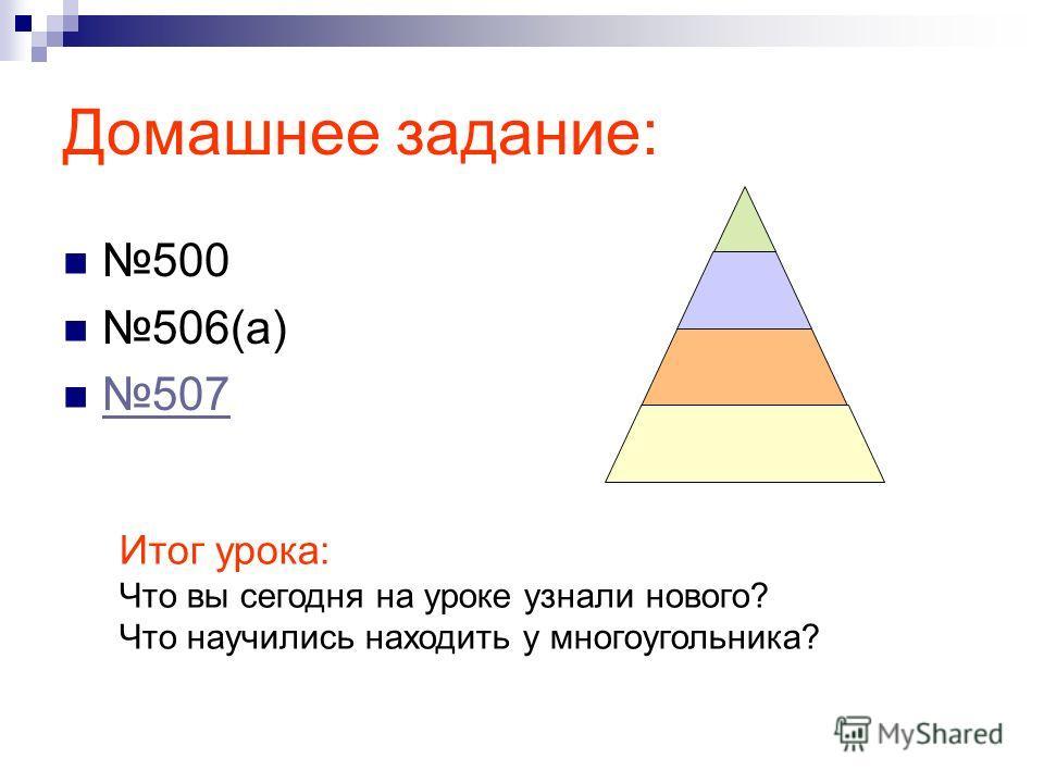 Домашнее задание: 500 506(а) 507 Итог урока: Что вы сегодня на уроке узнали нового? Что научились находить у многоугольника?