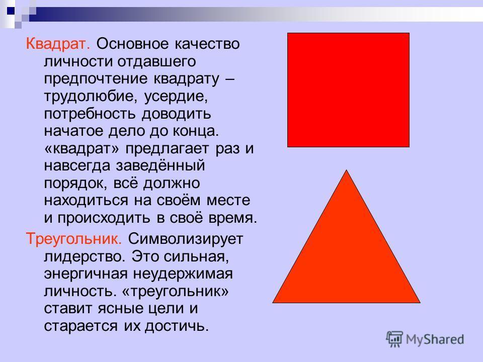 Квадрат. Основное качество личности отдавшего предпочтение квадрату – трудолюбие, усердие, потребность доводить начатое дело до конца. «квадрат» предлагает раз и навсегда заведённый порядок, всё должно находиться на своём месте и происходить в своё в