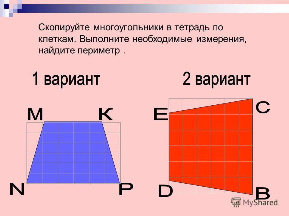 Скопируйте многоугольники в тетрадь по клеткам. Выполните необходимые измерения, найдите периметр.