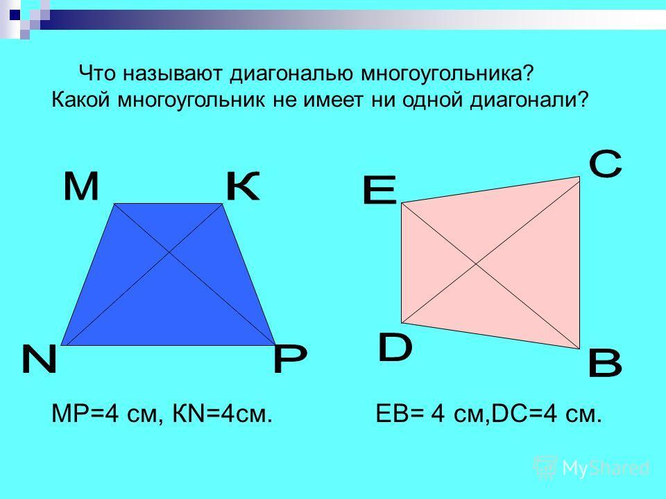 Что называют диагональю многоугольника? МР=4 см, КN=4см. EB= 4 см,DC=4 см. Какой многоугольник не имеет ни одной диагонали?
