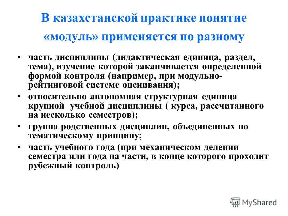 В казахстанской практике понятие «модуль» применяется по разному часть дисциплины (дидактическая единица, раздел, тема), изучение которой заканчивается определенной формой контроля (например, при модульно- рейтинговой системе оценивания); относительн