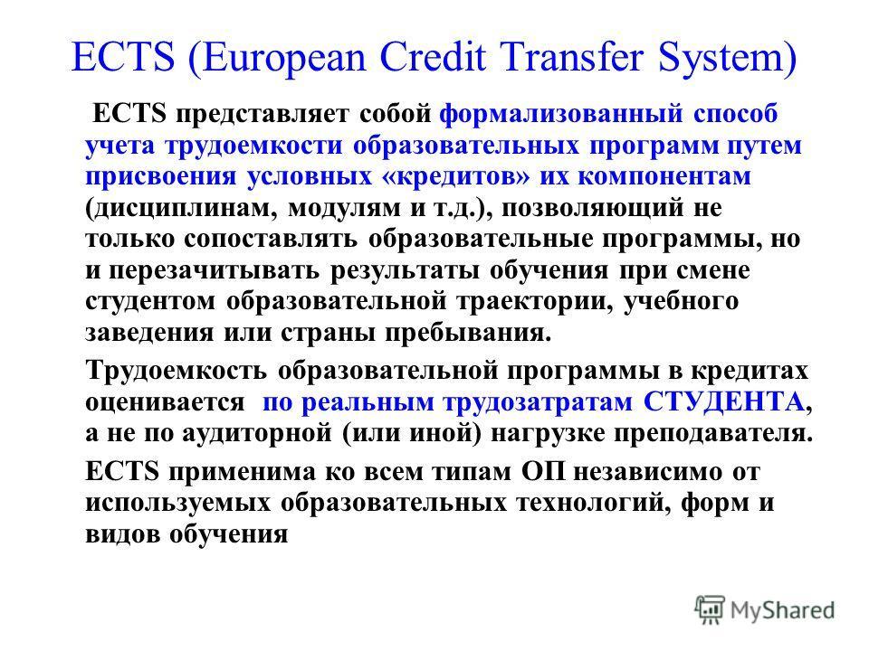 ECTS (European Credit Transfer System) ECTS представляет собой формализованный способ учета трудоемкости образовательных программ путем присвоения условных «кредитов» их компонентам (дисциплинам, модулям и т.д.), позволяющий не только сопоставлять об