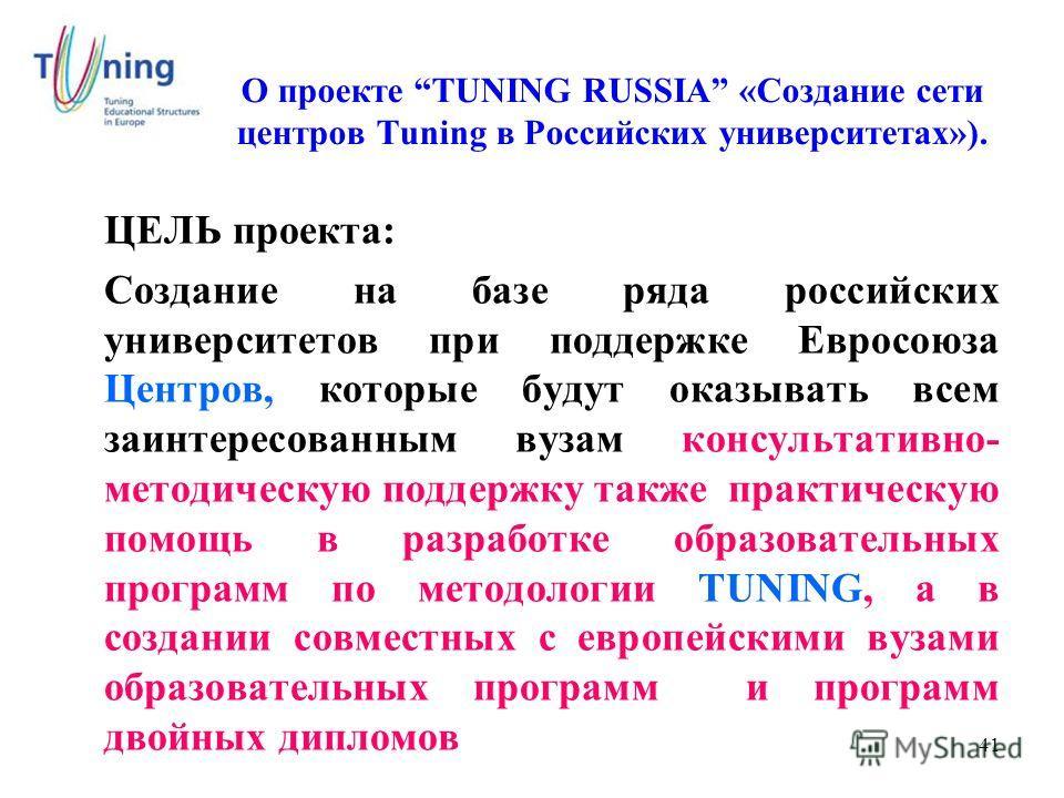 41 О проекте TUNING RUSSIA «Создание сети центров Tuning в Российских университетах»). ЦЕЛЬ проекта: Создание на базе ряда российских университетов при поддержке Евросоюза Центров, которые будут оказывать всем заинтересованным вузам консультативно- м