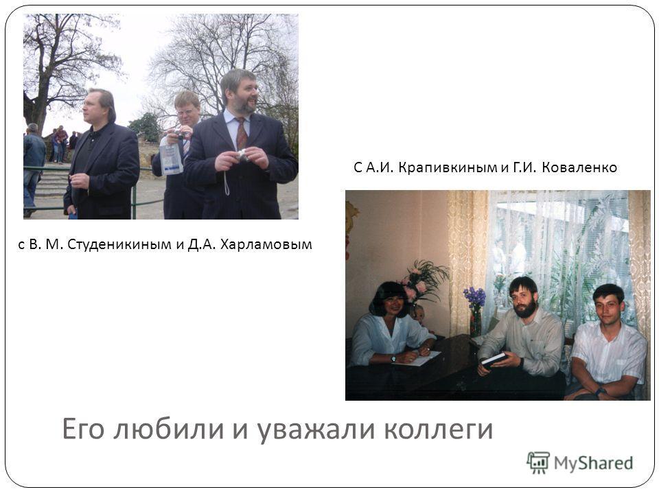 Его любили и уважали коллеги с В. М. Студеникиным и Д.А. Харламовым С А.И. Крапивкиным и Г.И. Коваленко
