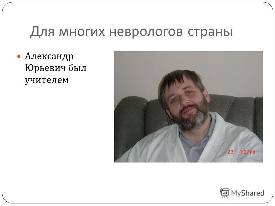 Для многих неврологов страны Александр Юрьевич был учителем